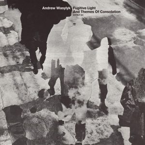 Andrew Wasylyk – Fugitive Light and Themes of Consolation (Athens Of The North)